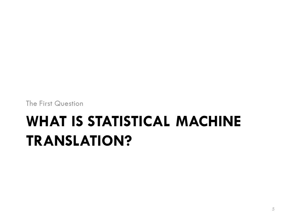 Statistical Machine Translation  SMT translations are generated on the basis of statistical models whose parameters are derived from the analysis of text corpora [3].