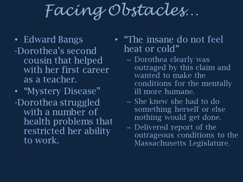 "Facing Obstacles… Edward Bangs -Dorothea's second cousin that helped with her first career as a teacher. ""Mystery Disease"" -Dorothea struggled with a"
