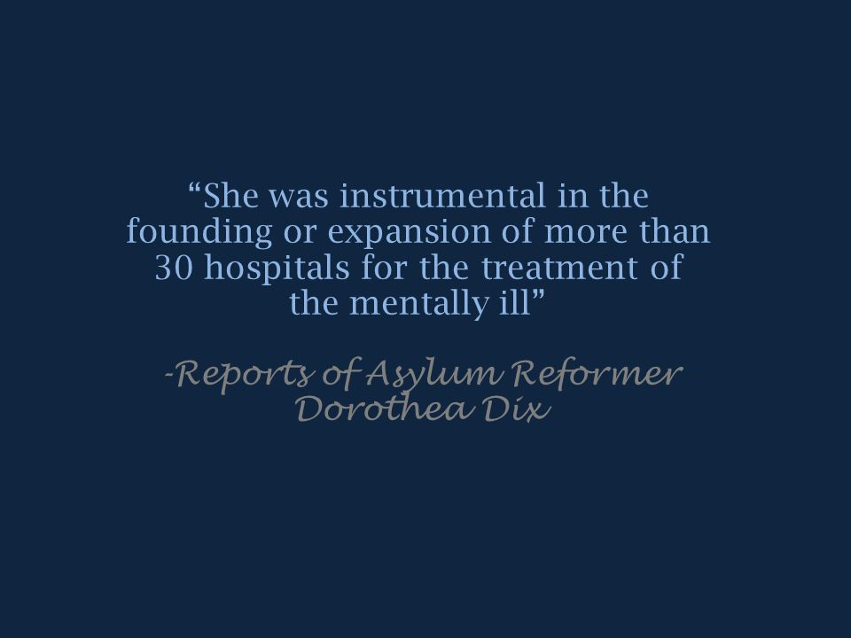 Past, Present & Future…Influences on Psychology & Reform She played a prominent role in both the national and international realm, challenging the idea that people with mental illnesses could not be assisted.