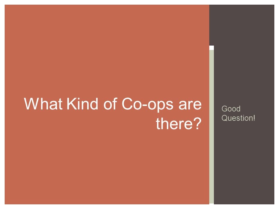 What kinds of co-ops are there? CO- OP $ $ Vendor s aka Suppliers or Producers Worker s Customer s