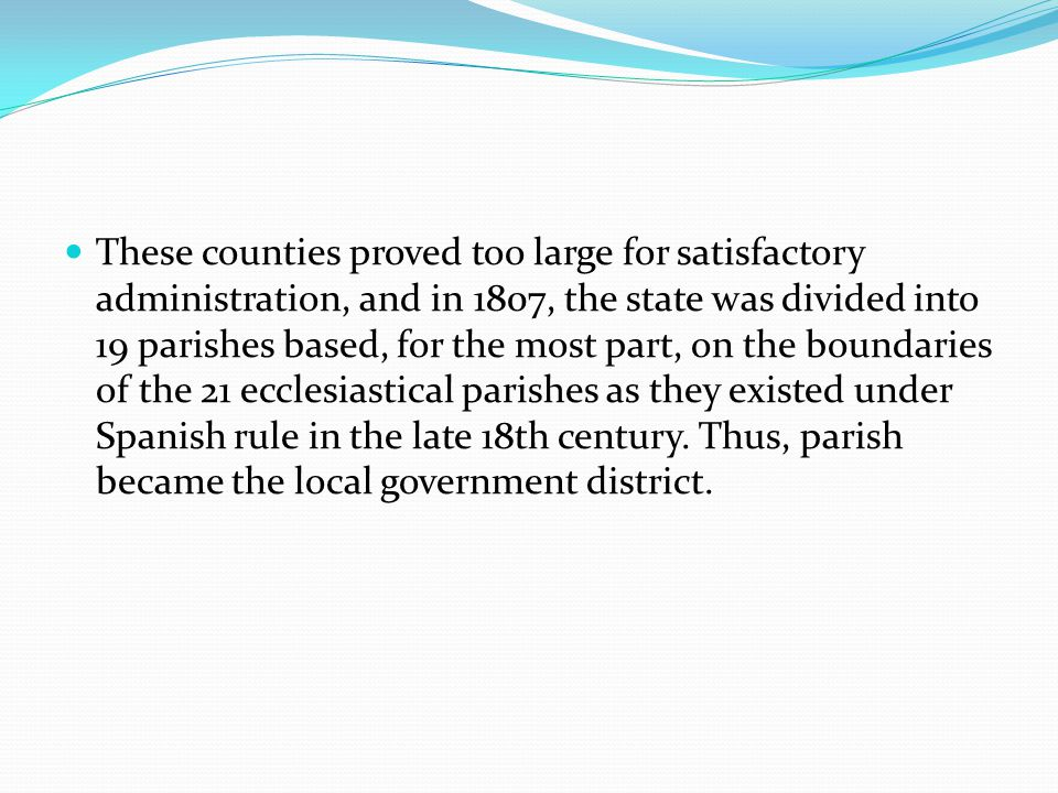 These counties proved too large for satisfactory administration, and in 1807, the state was divided into 19 parishes based, for the most part, on the
