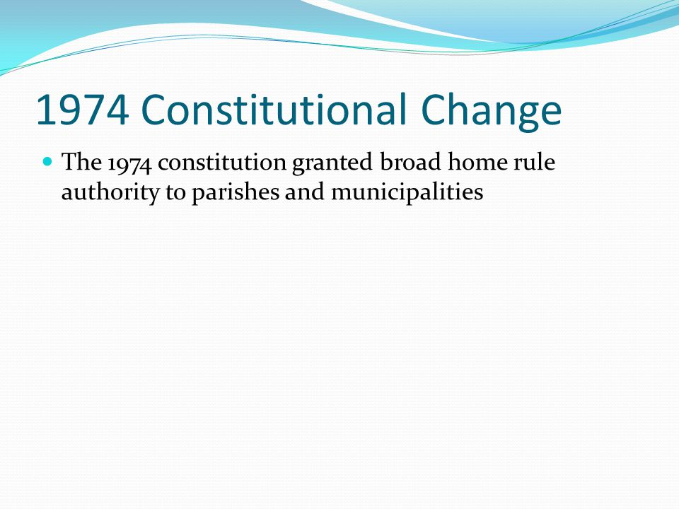 1974 Constitutional Change The 1974 constitution granted broad home rule authority to parishes and municipalities