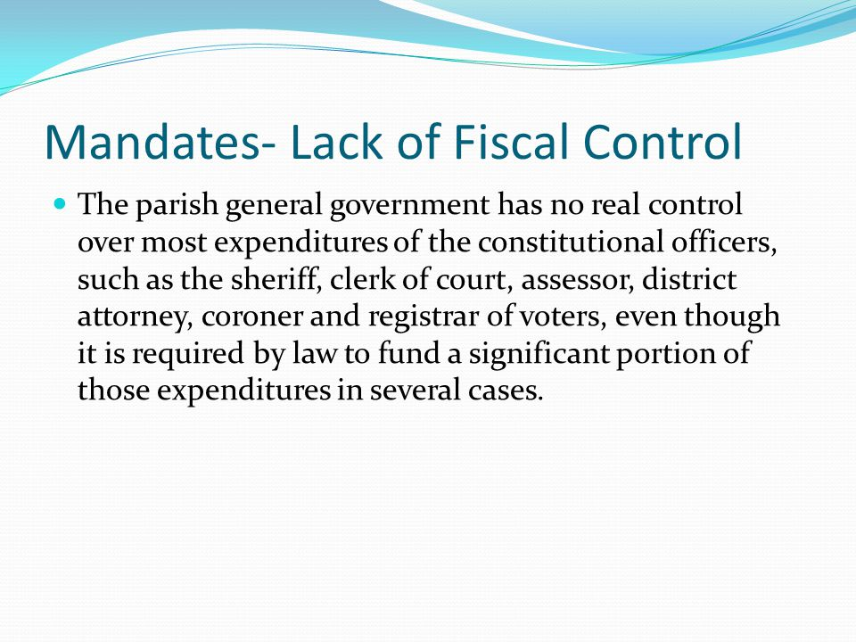 Mandates- Lack of Fiscal Control The parish general government has no real control over most expenditures of the constitutional officers, such as the