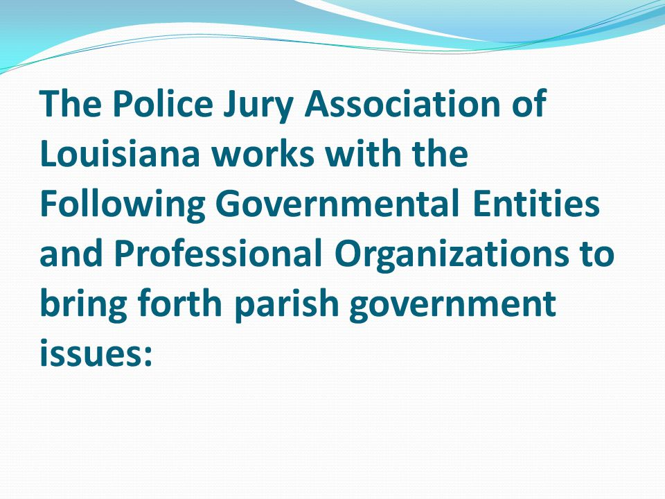 The Police Jury Association of Louisiana works with the Following Governmental Entities and Professional Organizations to bring forth parish governmen