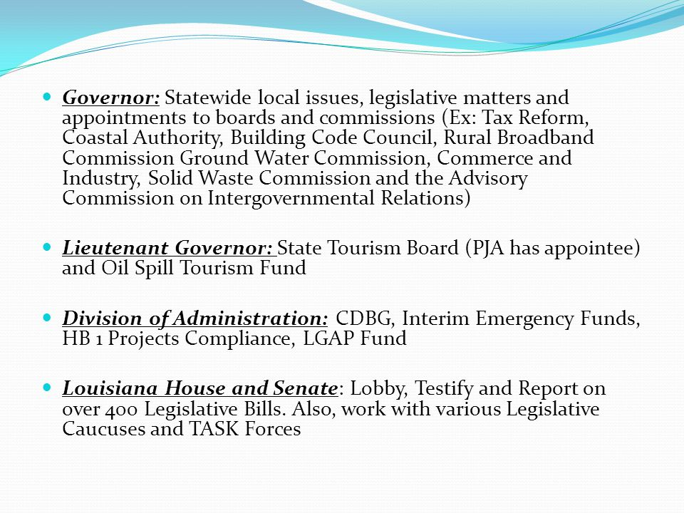 Governor: Statewide local issues, legislative matters and appointments to boards and commissions (Ex: Tax Reform, Coastal Authority, Building Code Council, Rural Broadband Commission Ground Water Commission, Commerce and Industry, Solid Waste Commission and the Advisory Commission on Intergovernmental Relations) Lieutenant Governor: State Tourism Board (PJA has appointee) and Oil Spill Tourism Fund Division of Administration: CDBG, Interim Emergency Funds, HB 1 Projects Compliance, LGAP Fund Louisiana House and Senate: Lobby, Testify and Report on over 400 Legislative Bills.
