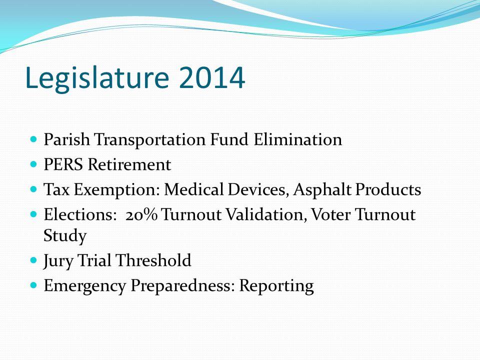 Legislature 2014 Parish Transportation Fund Elimination PERS Retirement Tax Exemption: Medical Devices, Asphalt Products Elections: 20% Turnout Valida