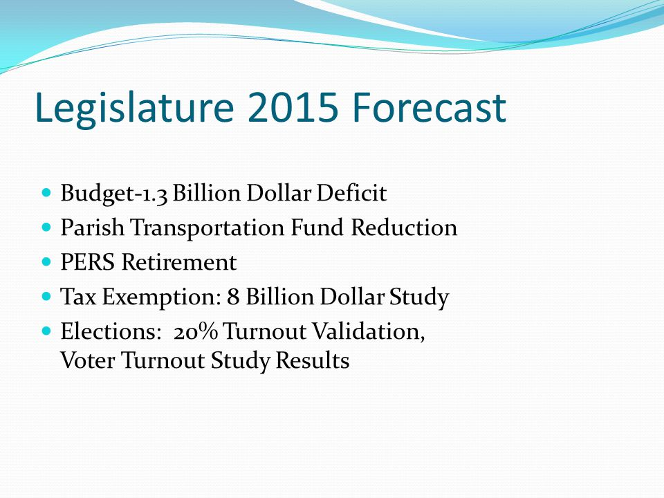 Legislature 2015 Forecast Budget-1.3 Billion Dollar Deficit Parish Transportation Fund Reduction PERS Retirement Tax Exemption: 8 Billion Dollar Study Elections: 20% Turnout Validation, Voter Turnout Study Results