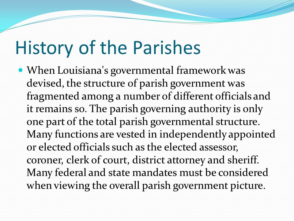 History of the Parishes When Louisiana s governmental framework was devised, the structure of parish government was fragmented among a number of different officials and it remains so.