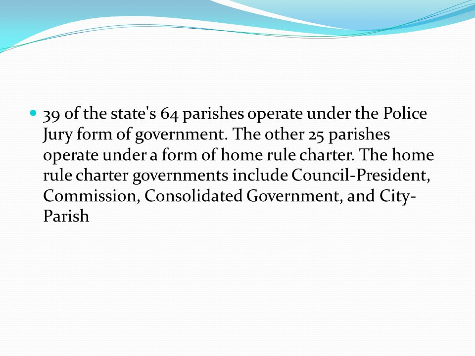 39 of the state's 64 parishes operate under the Police Jury form of government. The other 25 parishes operate under a form of home rule charter. The h