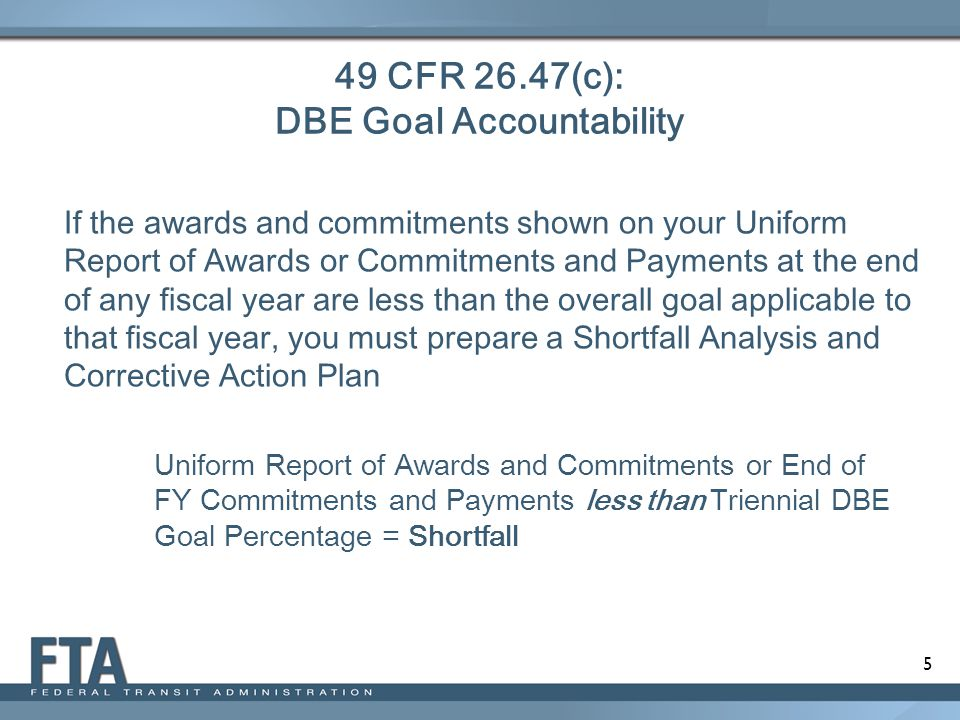 6 49 CFR 26.47(c): DBE Shortfall Elements  Analyze in detail the reasons for the difference between the overall goal and your awards and commitments in that fiscal year  Establish specific steps and milestones to correct the problems identified in your analysis and to enable you to meet fully your goal for the new fiscal year