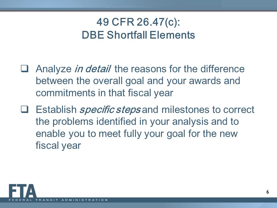 17 Shortfall Percentage Defined The difference between the overall goal and DBE Awards and Commitments within the FY Example: FY 2014-2016 – 10% FY 2015: 10% Triennial Goal – Achieved 9.25% DBE Participation =.75% Shortfall