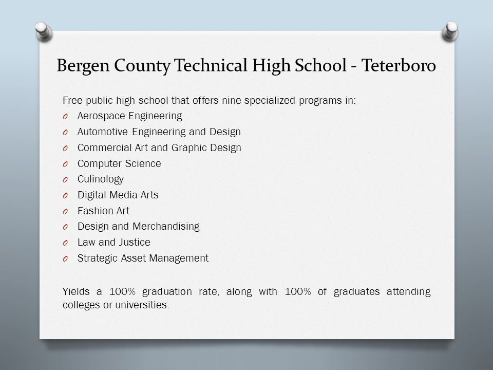 Bergen County Technical High School - Teterboro Free public high school that offers nine specialized programs in: O Aerospace Engineering O Automotive