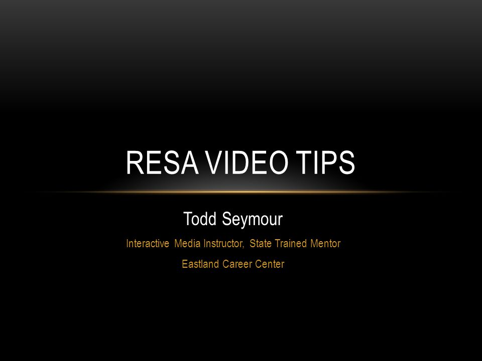 Todd Seymour Interactive Media Instructor, State Trained Mentor Eastland Career Center RESA VIDEO TIPS