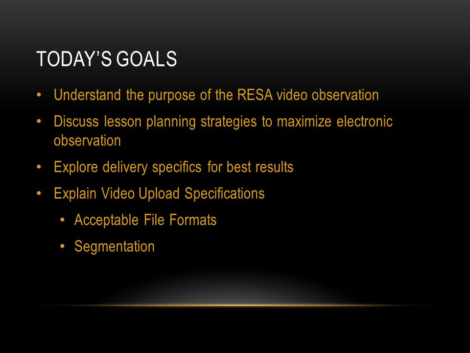 TODAY'S GOALS Understand the purpose of the RESA video observation Discuss lesson planning strategies to maximize electronic observation Explore delivery specifics for best results Explain Video Upload Specifications Acceptable File Formats Segmentation