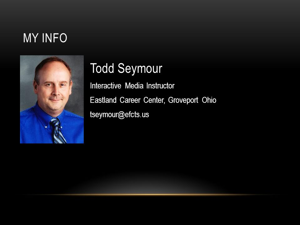MY INFO Todd Seymour Interactive Media Instructor Eastland Career Center, Groveport Ohio tseymour@efcts.us
