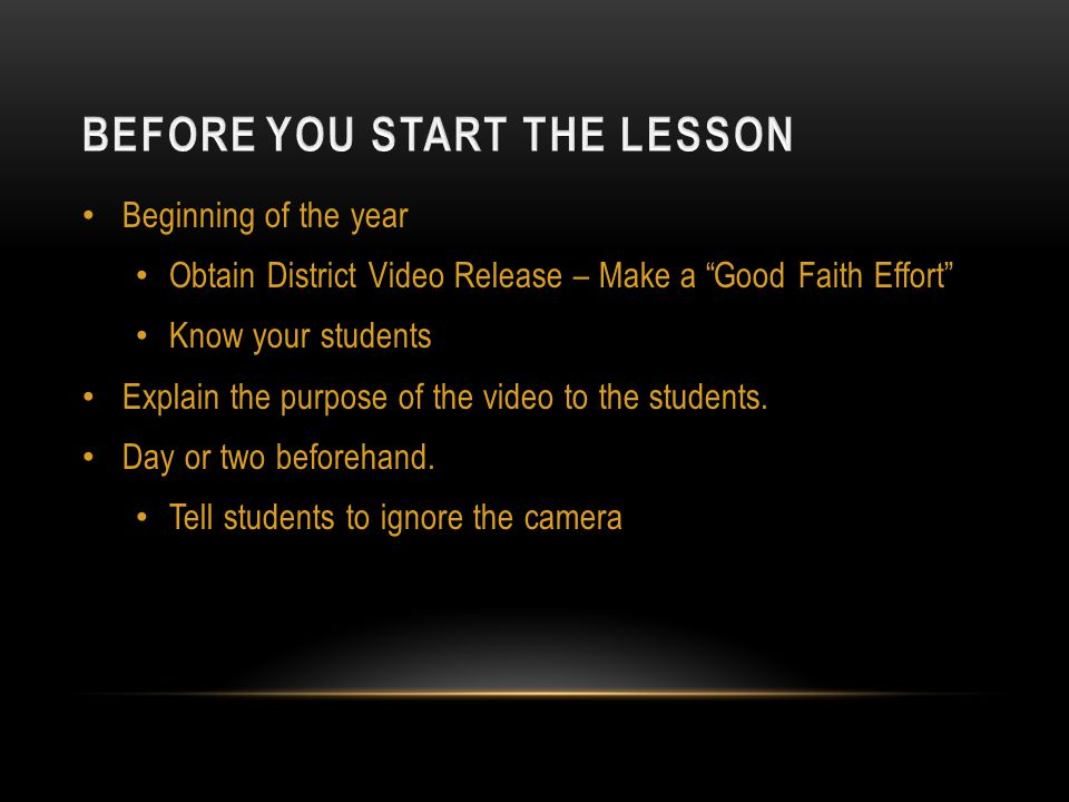 Beginning of the year Obtain District Video Release – Make a Good Faith Effort Know your students Explain the purpose of the video to the students.