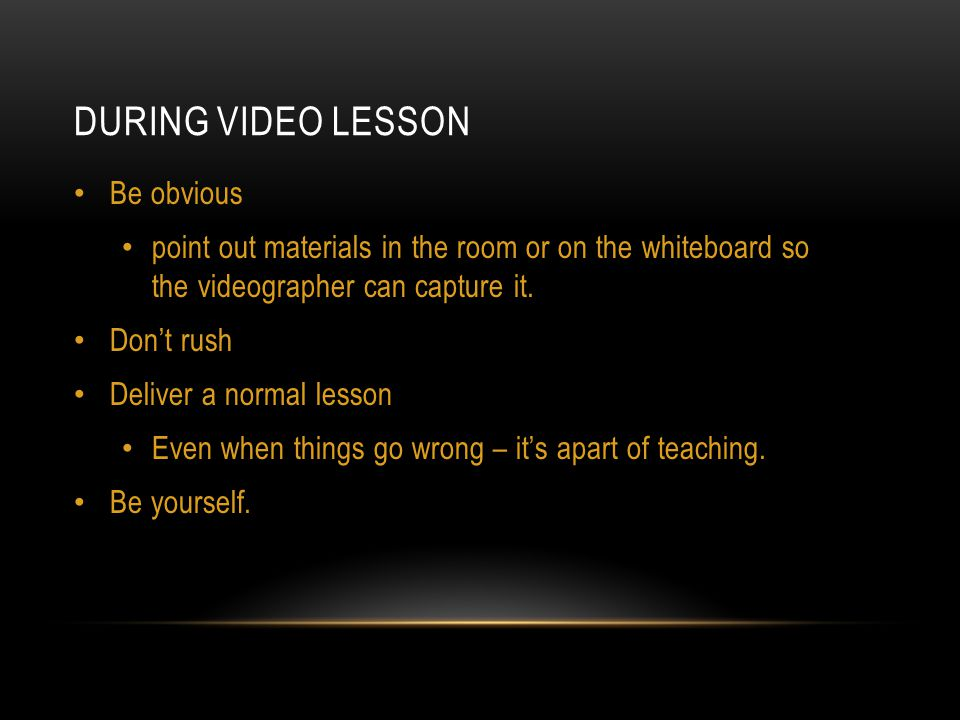 DURING VIDEO LESSON Be obvious point out materials in the room or on the whiteboard so the videographer can capture it.