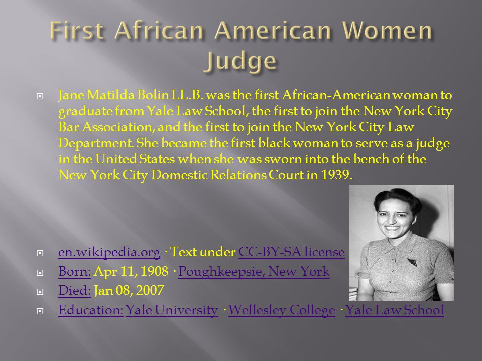  Jane Matilda Bolin LL.B. was the first African-American woman to graduate from Yale Law School, the first to join the New York City Bar Association,