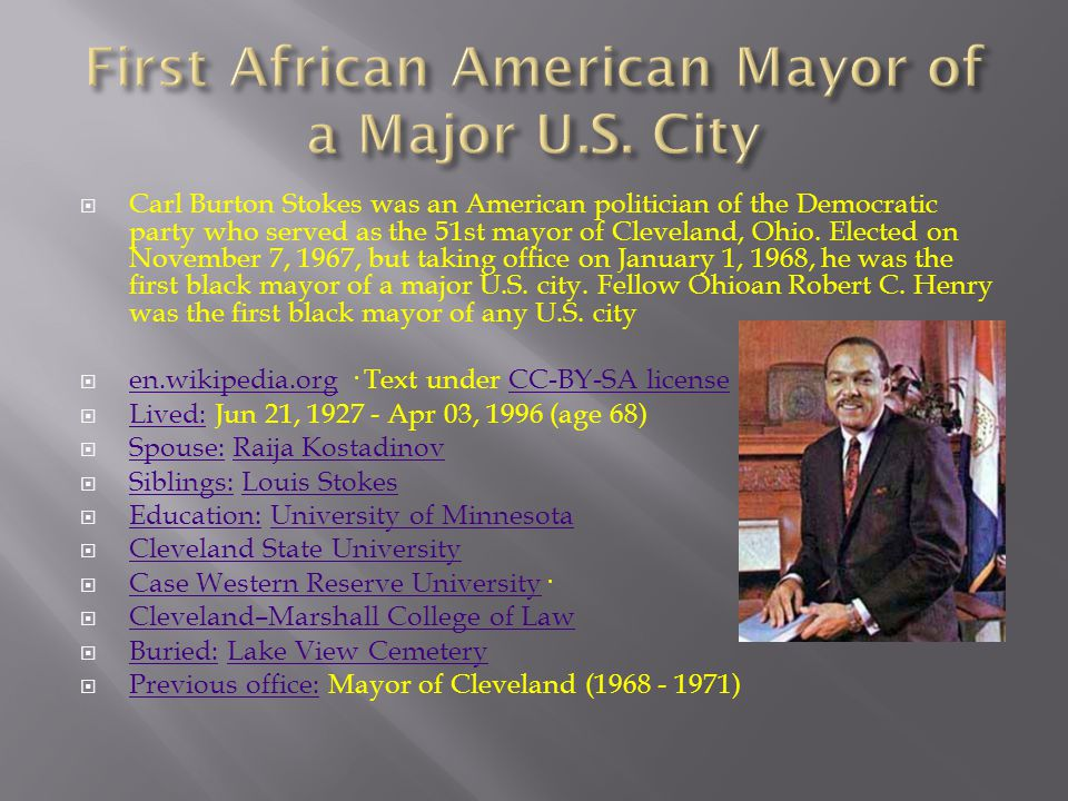  Carl Burton Stokes was an American politician of the Democratic party who served as the 51st mayor of Cleveland, Ohio.