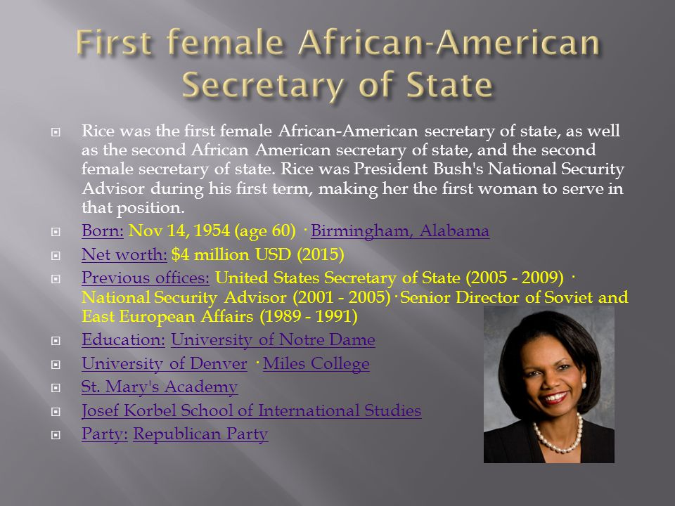  Rice was the first female African-American secretary of state, as well as the second African American secretary of state, and the second female secretary of state.