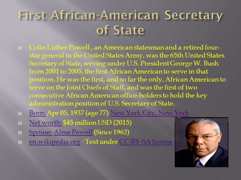 Colin Luther Powell, an American statesman and a retired four- star general in the United States Army, was the 65th United States Secretary of State, serving under U.S.