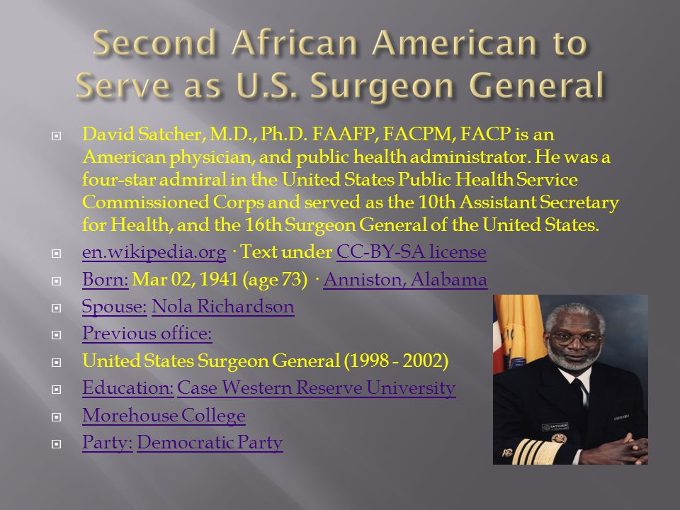  David Satcher, M.D., Ph.D. FAAFP, FACPM, FACP is an American physician, and public health administrator. He was a four-star admiral in the United St