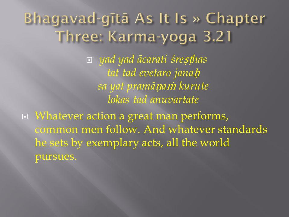  yad yad ācarati śre ṣṭ has tat tad evetaro jana ḥ sa yat pramā ṇ a ṁ kurute lokas tad anuvartate  Whatever action a great man performs, common men