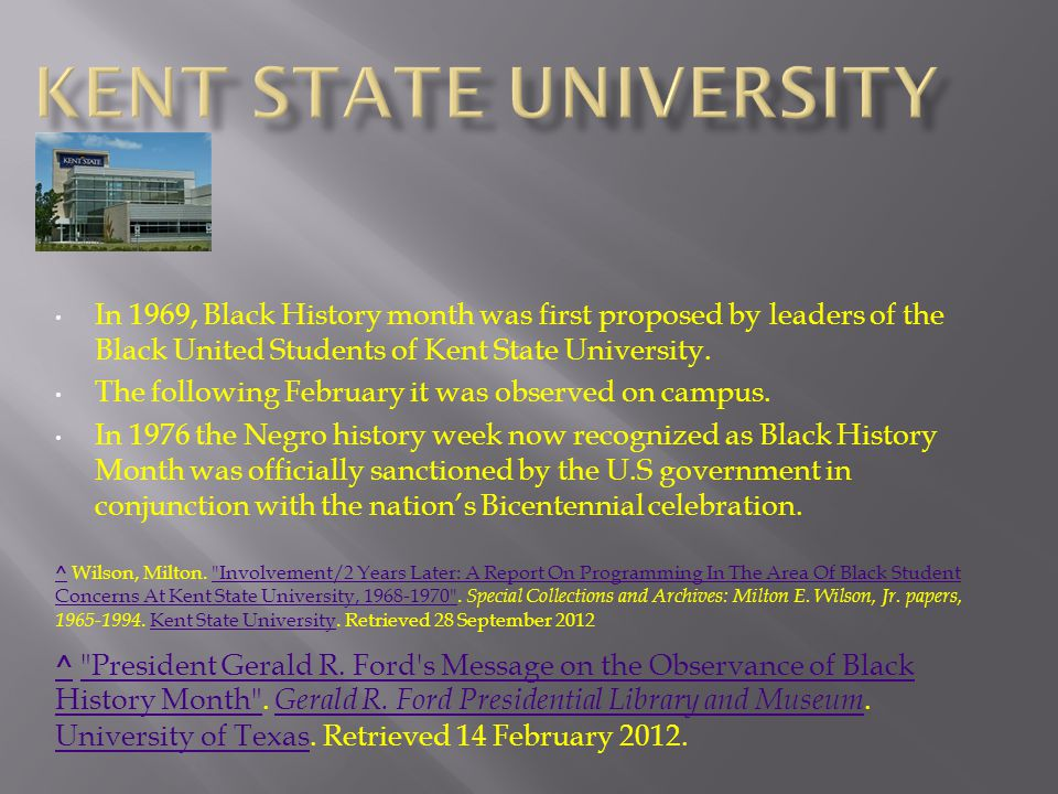 In 1969, Black History month was first proposed by leaders of the Black United Students of Kent State University.