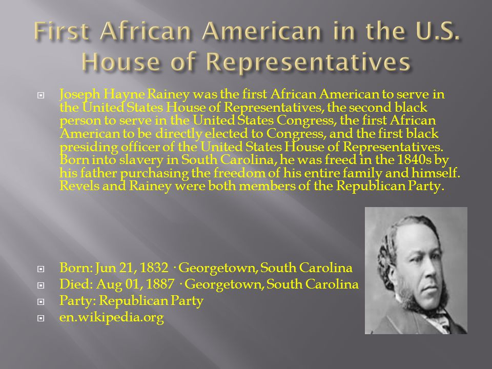  Joseph Hayne Rainey was the first African American to serve in the United States House of Representatives, the second black person to serve in the United States Congress, the first African American to be directly elected to Congress, and the first black presiding officer of the United States House of Representatives.