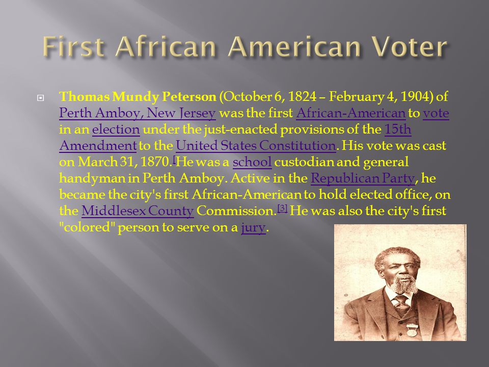  Thomas Mundy Peterson (October 6, 1824 – February 4, 1904) of Perth Amboy, New Jersey was the first African-American to vote in an election under the just-enacted provisions of the 15th Amendment to the United States Constitution.