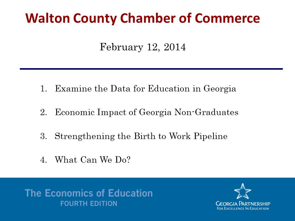 Walton County Chamber of Commerce February 12, 2014 1.Examine the Data for Education in Georgia 2.Economic Impact of Georgia Non-Graduates 3.Strengthening the Birth to Work Pipeline 4.What Can We Do