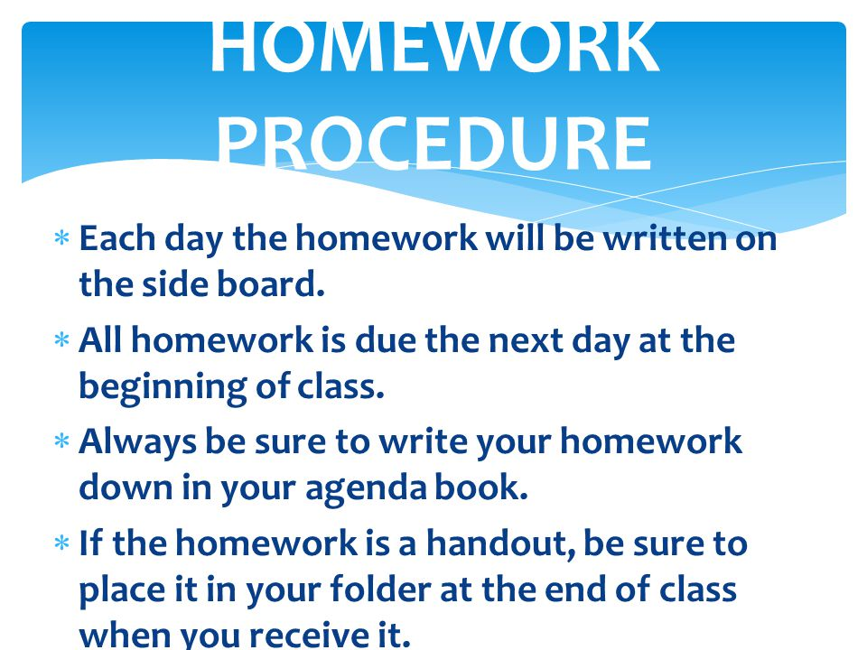  Each day the homework will be written on the side board.  All homework is due the next day at the beginning of class.  Always be sure to write you
