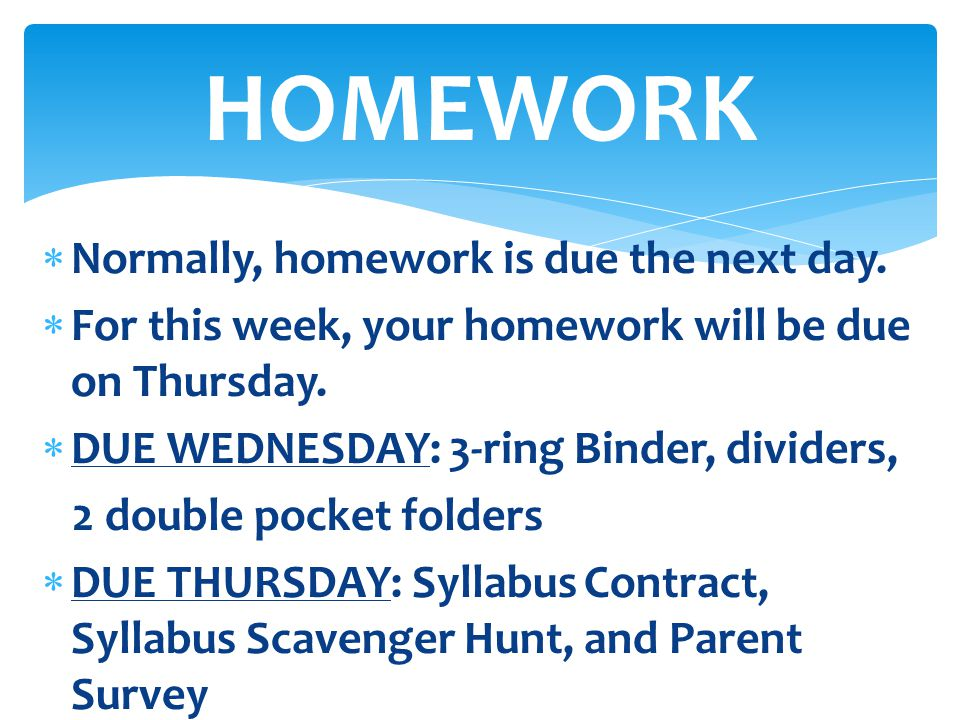  Normally, homework is due the next day.  For this week, your homework will be due on Thursday.  DUE WEDNESDAY: 3-ring Binder, dividers, 2 double p