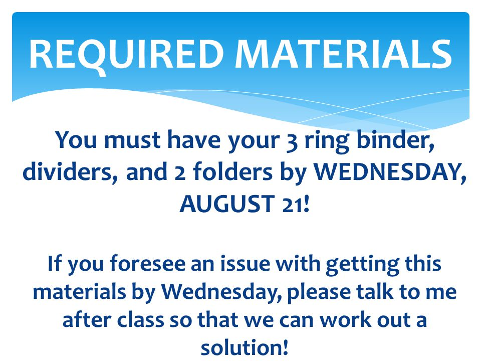 You must have your 3 ring binder, dividers, and 2 folders by WEDNESDAY, AUGUST 21! If you foresee an issue with getting this materials by Wednesday, p