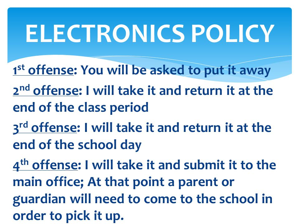 1 st offense: You will be asked to put it away 2 nd offense: I will take it and return it at the end of the class period 3 rd offense: I will take it