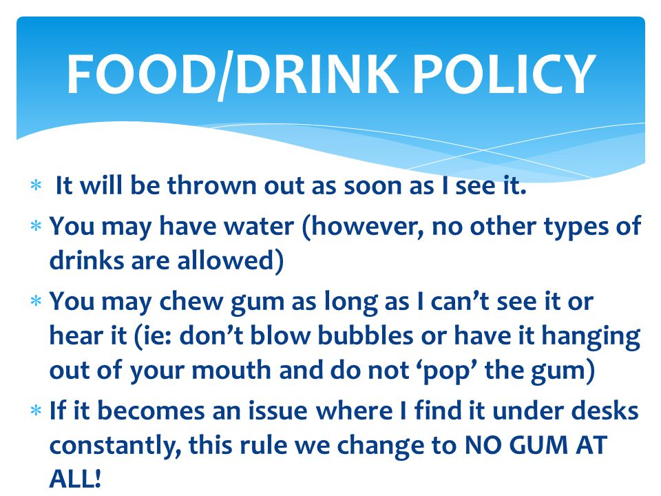  It will be thrown out as soon as I see it.  You may have water (however, no other types of drinks are allowed)  You may chew gum as long as I can'
