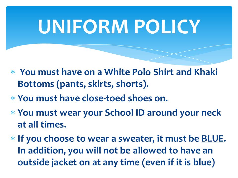  You must have on a White Polo Shirt and Khaki Bottoms (pants, skirts, shorts).  You must have close-toed shoes on.  You must wear your School ID a