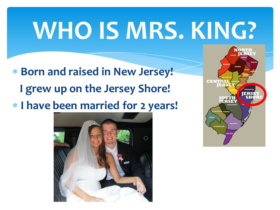  Born and raised in New Jersey! I grew up on the Jersey Shore!  I have been married for 2 years! WHO IS MRS. KING?