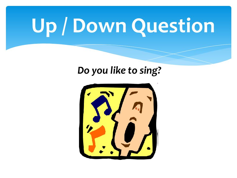 Do you like to sing? Up / Down Question