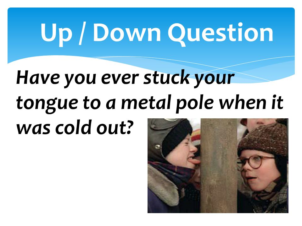 Have you ever stuck your tongue to a metal pole when it was cold out? Up / Down Question