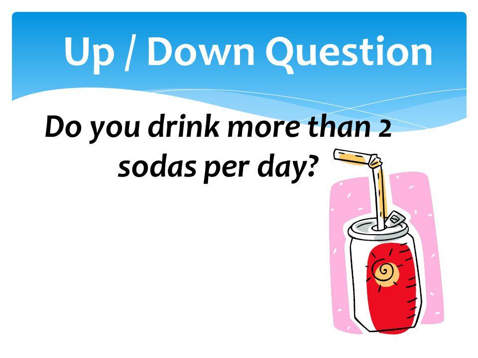 Do you drink more than 2 sodas per day?