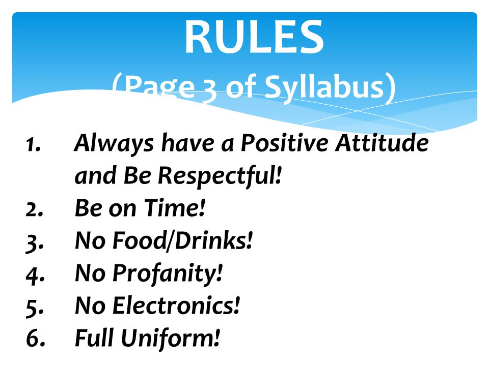 1.Always have a Positive Attitude and Be Respectful! 2.Be on Time! 3.No Food/Drinks! 4.No Profanity! 5.No Electronics! 6.Full Uniform! RULES (Page 3 o