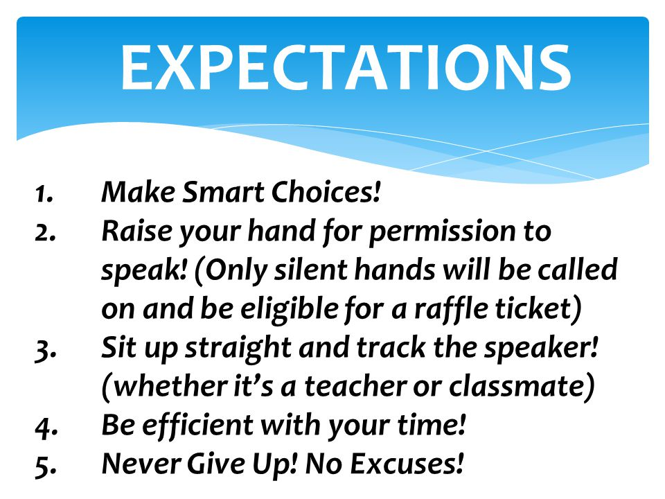 1.Make Smart Choices! 2.Raise your hand for permission to speak! (Only silent hands will be called on and be eligible for a raffle ticket) 3.Sit up st
