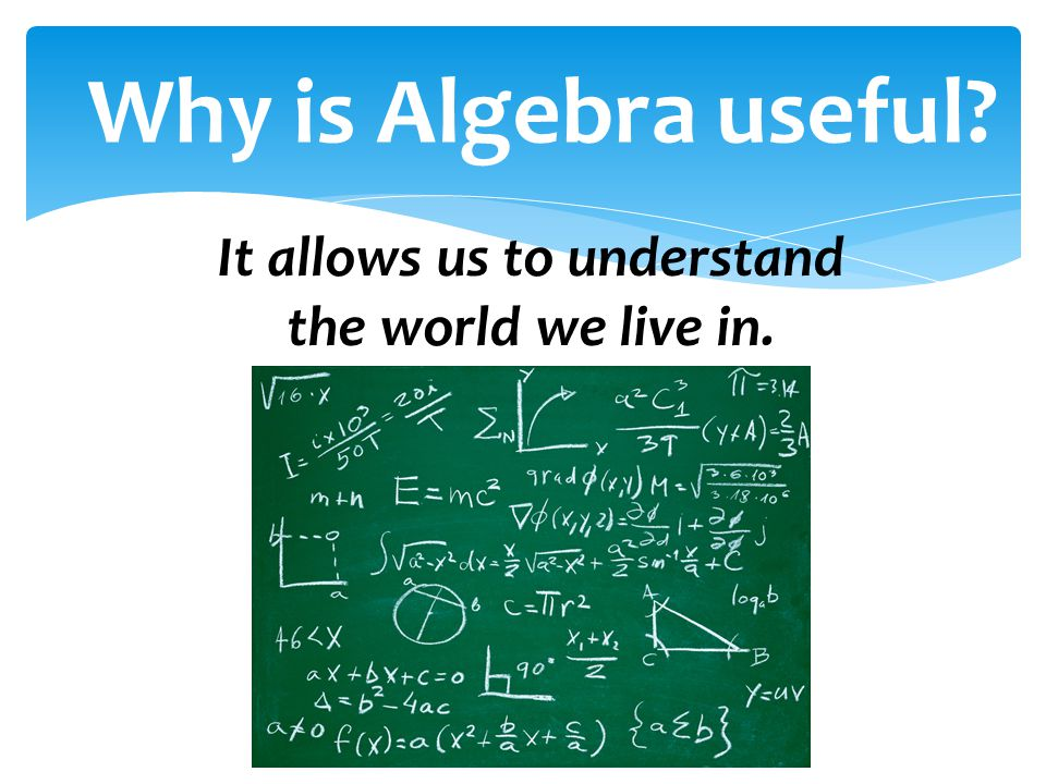 Why is Algebra useful? It allows us to understand the world we live in.