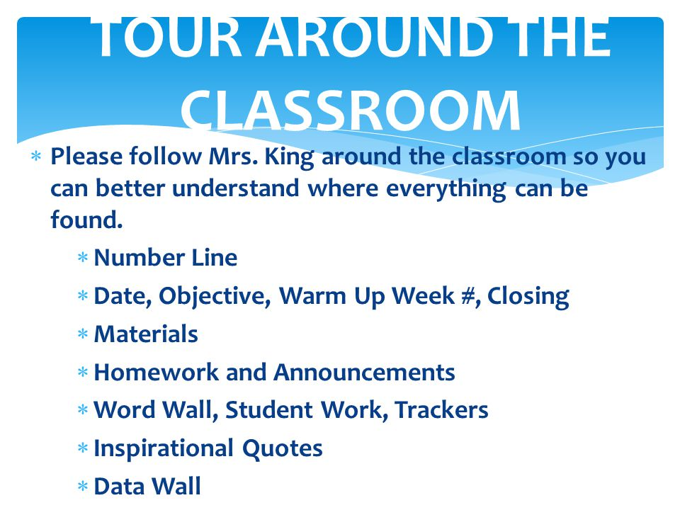  Please follow Mrs. King around the classroom so you can better understand where everything can be found.  Number Line  Date, Objective, Warm Up We