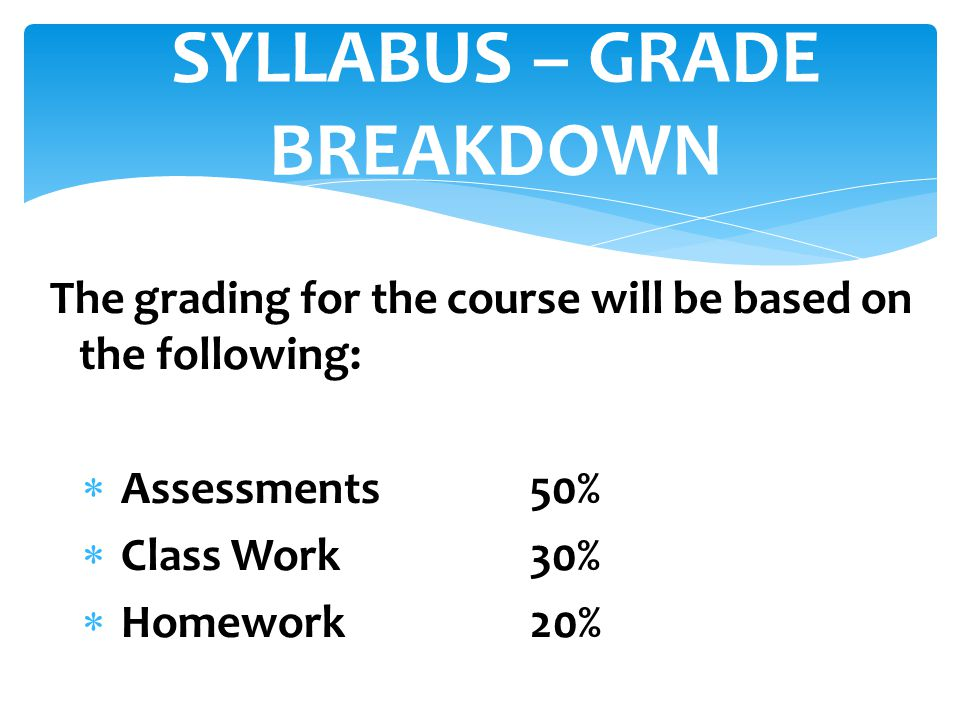 The grading for the course will be based on the following:  Assessments50%  Class Work30%  Homework20% SYLLABUS – GRADE BREAKDOWN