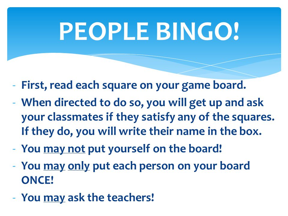 -First, read each square on your game board. -When directed to do so, you will get up and ask your classmates if they satisfy any of the squares. If t
