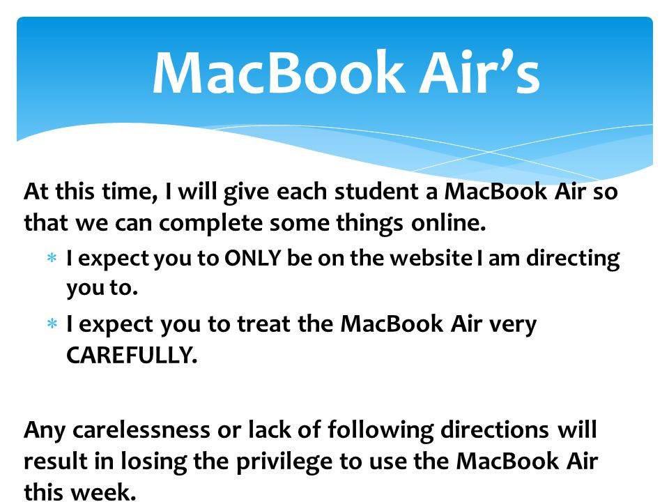 At this time, I will give each student a MacBook Air so that we can complete some things online.  I expect you to ONLY be on the website I am directi