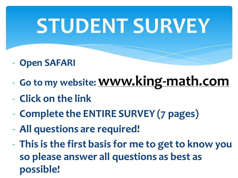 -Open SAFARI -Go to my website: www.king-math.com -Click on the link -Complete the ENTIRE SURVEY (7 pages) -All questions are required! -This is the f