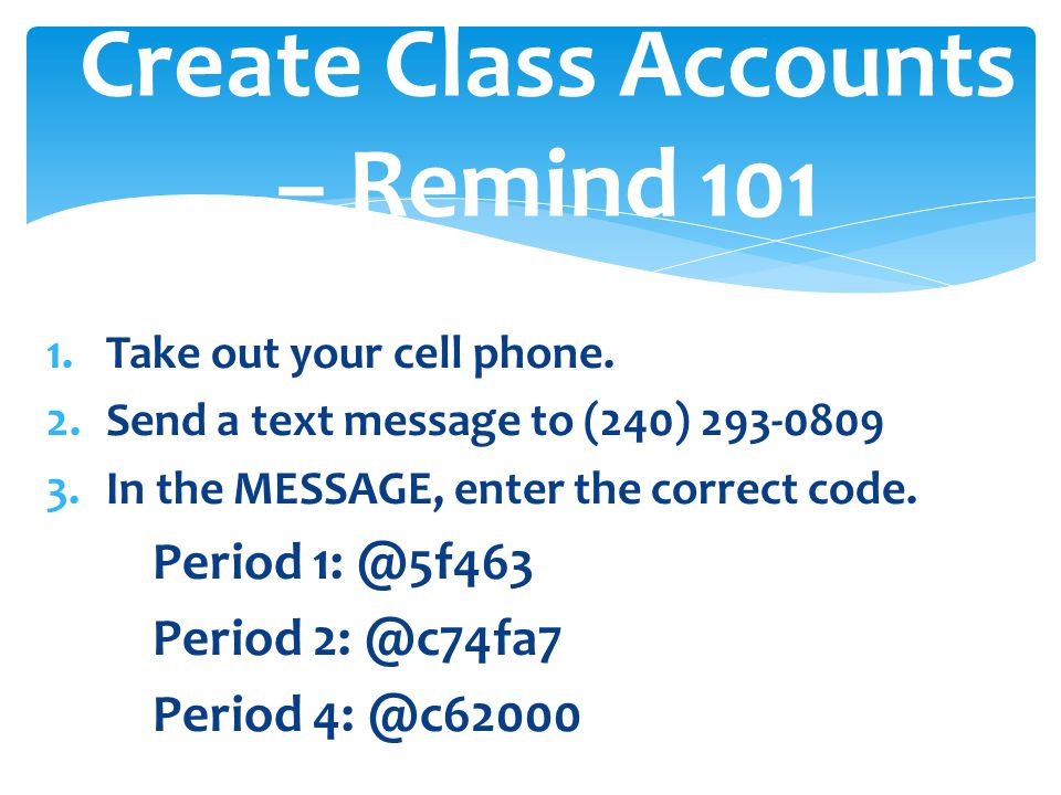 1.Take out your cell phone. 2.Send a text message to (240) 293-0809 3.In the MESSAGE, enter the correct code. Period 1: @5f463 Period 2: @c74fa7 Perio